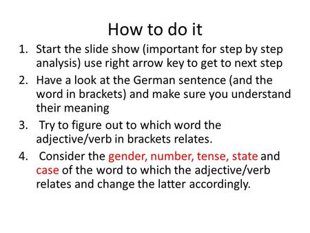 How to do it 1.Start the slide show (important for step by step analysis) use right arrow key to get to next step 2.Have a look at the German sentence.