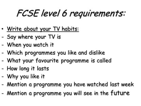 FCSE level 6 requirements: Write about your TV habits: Write about your TV habits: -Say where your TV is -When you watch it -Which programmes you like.