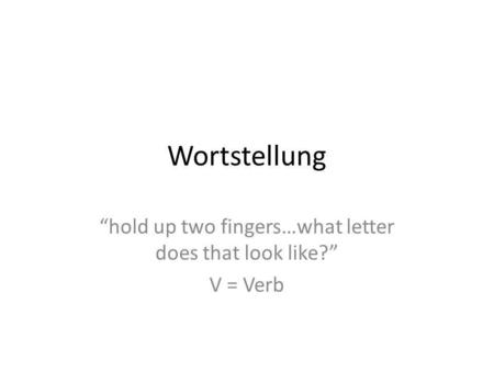 Wortstellung hold up two fingers…what letter does that look like? V = Verb.