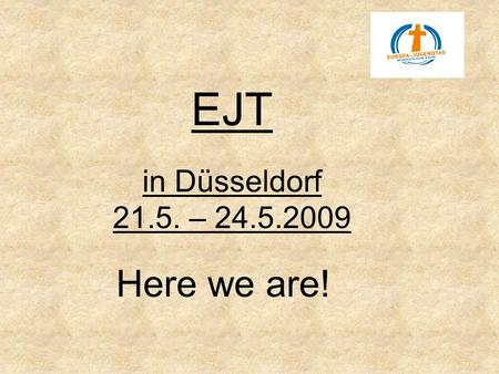 EJT in Düsseldorf 21.5. – 24.5.2009 Here we are!.