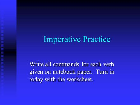 Imperative Practice Write all commands for each verb given on notebook paper. Turn in today with the worksheet.