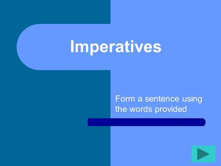 Imperatives Form a sentence using the words provided.