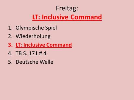 Freitag: LT: Inclusive Command 1.Olympische Spiel 2.Wiederholung 3.LT: Inclusive Command 4.TB S. 171 # 4 5.Deutsche Welle.