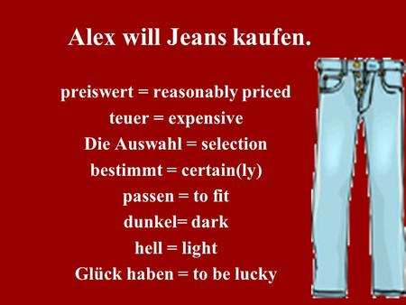 Alex will Jeans kaufen. preiswert = reasonably priced teuer = expensive Die Auswahl = selection bestimmt = certain(ly) passen = to fit dunkel= dark hell.
