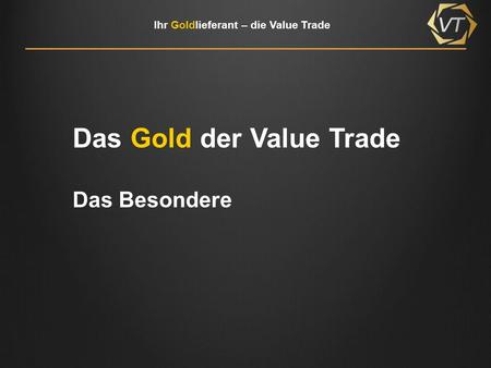 Ihr Goldlieferant – die Value Trade Das Gold der Value Trade Das Besondere.