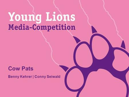 Cow Pats Benny Kehrer | Conny Seiwald. Young Lions 2011 Präsentation MEDIANAME: Benny Kehrer Ι Conny Seiwald INITIAL SITUATION Your project is terrific...