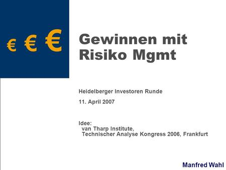 Manfred Wahl Gewinnen mit Risiko Mgmt Heidelberger Investoren Runde 11. April 2007 Idee: van Tharp Institute, Technischer Analyse Kongress 2006, Frankfurt.