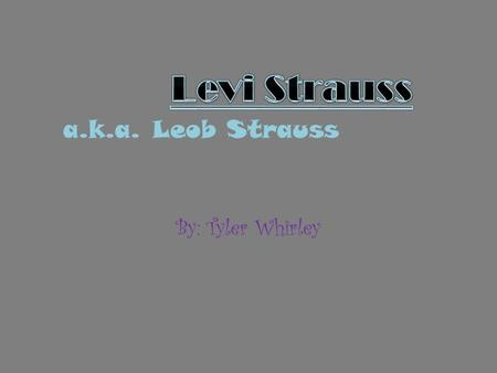 Levi Strauss a.k.a. Leob Strauss By: Tyler Whirley.