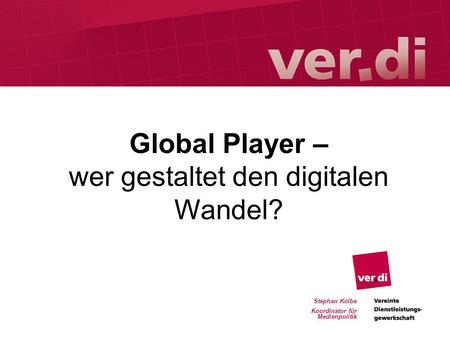 Stephan Kolbe Koordinator für Medienpolitik Global Player – wer gestaltet den digitalen Wandel?