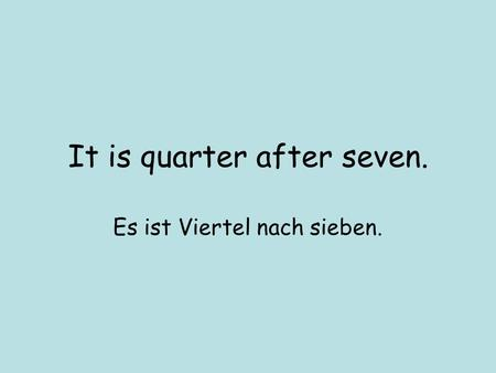 It is quarter after seven. Es ist Viertel nach sieben.