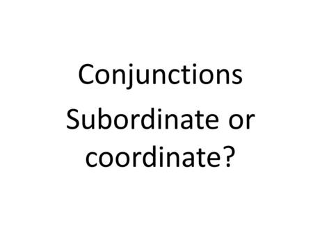 Conjunctions Subordinate or coordinate?. Connect the two sentences. Then translate.