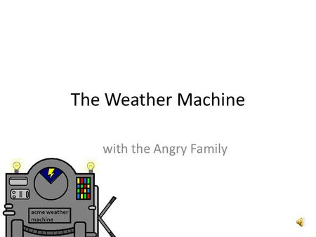 The Weather Machine with the Angry Family Oh, schau mal! Was ist denn das? Oh, look! What is that?