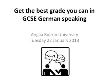 Get the best grade you can in GCSE German speaking Anglia Ruskin University Tuesday 22 January 2013.