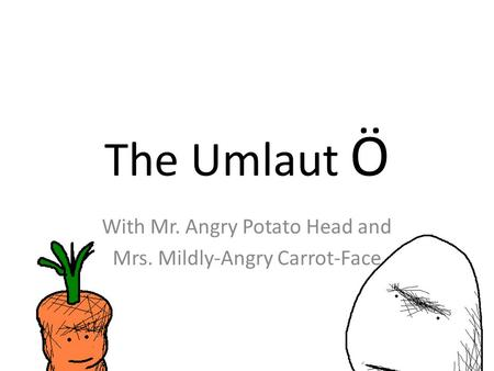 The Umlaut Ö With Mr. Angry Potato Head and Mrs. Mildly-Angry Carrot-Face.