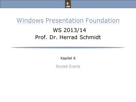 Windows Presentation Foundation, Vorlesung Wintersemester 2013/14 Prof. Dr. Herrad Schmidt WS 13/14 Kapitel 6 Folie 2 Routed Events s.a.