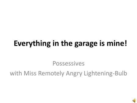 Everything in the garage is mine! Possessives with Miss Remotely Angry Lightening-Bulb.