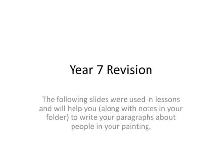 Year 7 Revision The following slides were used in lessons and will help you (along with notes in your folder) to write your paragraphs about people in.