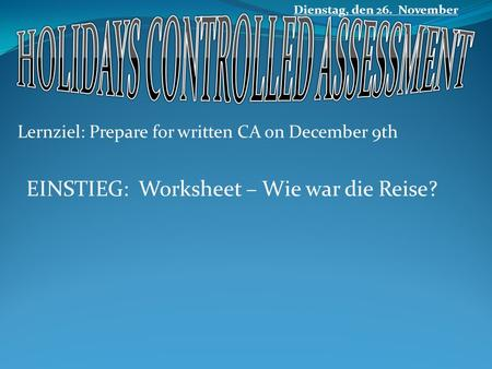 Lernziel: Prepare for written CA on December 9th Dienstag, den 26. November EINSTIEG: Worksheet – Wie war die Reise?