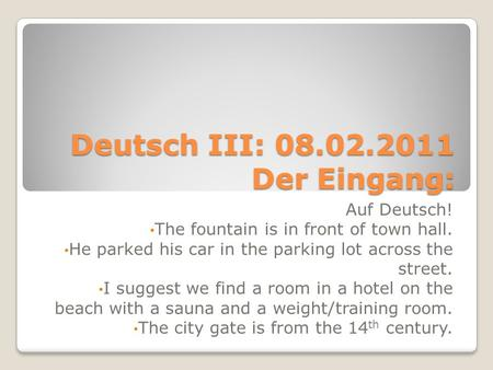Deutsch III: 08.02.2011 Der Eingang: Auf Deutsch! The fountain is in front of town hall. He parked his car in the parking lot across the street. I suggest.