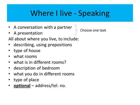 Where I live - Speaking A conversation with a partner A presentation All about where you live, to include: describing, using prepositions type of house.