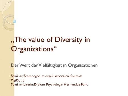 The value of Diversity in Organizations Der Wert der Vielfältigkeit in Organisationen Seminar: Stereotype im organisationalen Kontext PsyBSc 13 Seminarleiterin: