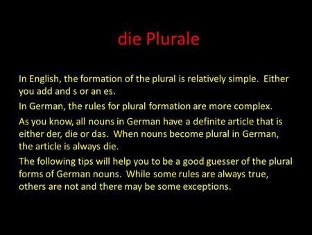 Die Plurale In English, the formation of the plural is relatively simple. Either you add and s or an es. In German, the rules for plural formation are.