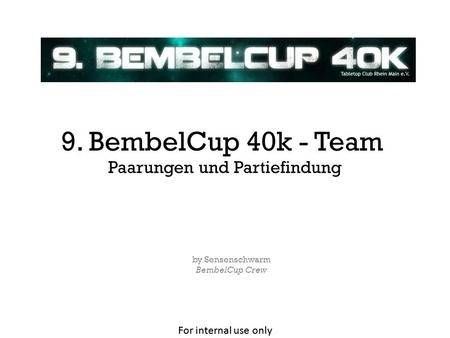 For internal use only Paarungen und Partiefindung by Sensenschwarm BembelCup Crew 9. BembelCup 40k - Team.