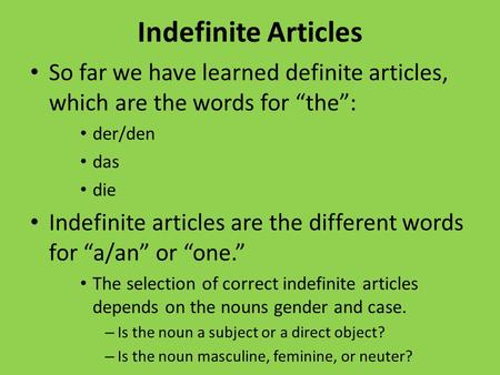Indefinite Articles So far we have learned definite articles, which are the words for the: der/den das die Indefinite articles are the different words.