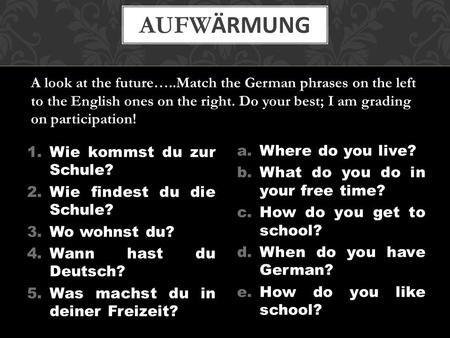 AufwÄrmung A look at the future…..Match the German phrases on the left to the English ones on the right. Do your best; I am grading on participation! Wie.
