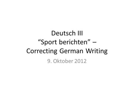 Deutsch III Sport berichten – Correcting German Writing 9. Oktober 2012.
