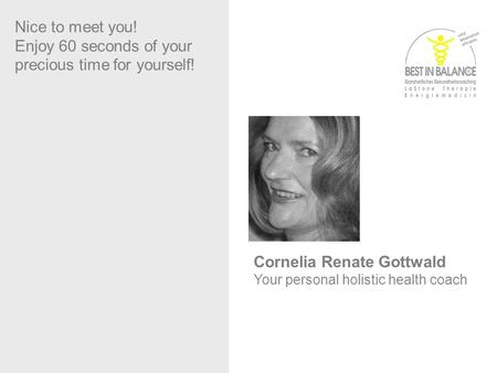 Sabine Dennerlein Nice to meet you! Enjoy 60 seconds of your precious time for yourself! Cornelia Renate Gottwald Your personal holistic health coach.