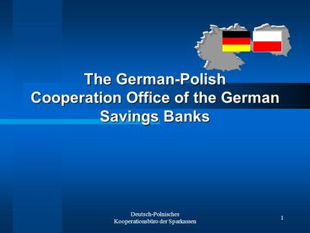 Deutsch-Polnisches Kooperationsbüro der Sparkassen 1 The German-Polish Cooperation Office of the German Savings Banks.