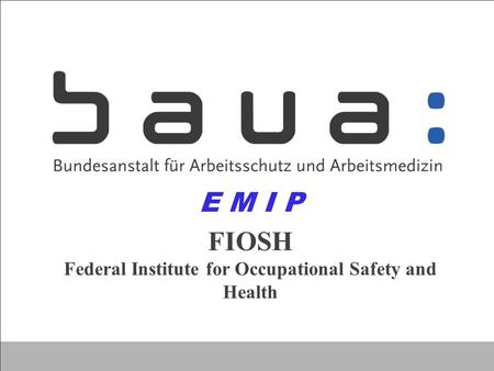 FIOSH Federal Institute for Occupational Safety and Health E M I P.