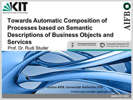 Www.kit.edu Institut AIFB, Universität Karlsruhe (TH) Forschungsuniversität gegründet 1825 Towards Automatic Composition of Processes based on Semantic.