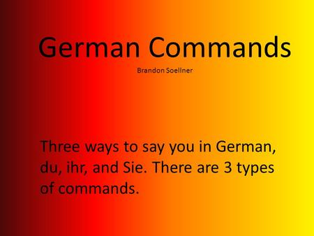 German Commands Brandon Soellner Three ways to say you in German, du, ihr, and Sie. There are 3 types of commands.