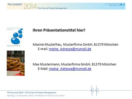 PM-Summit 2014 – The Pulse of Project Management Montag, 17. November 2014, im Holiday Inn Munich City Centre Ihren Präsentationstitel hier! Maxine Musterfrau,