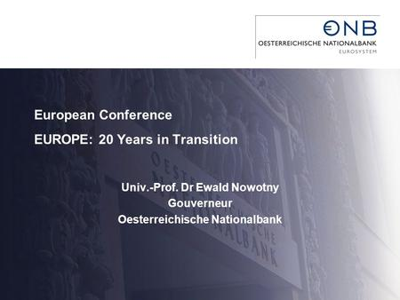 European Conference EUROPE: 20 Years in Transition Univ.-Prof. Dr Ewald Nowotny Gouverneur Oesterreichische Nationalbank.