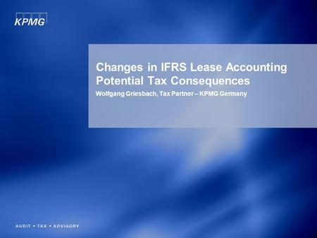 Changes in IFRS Lease Accounting Potential Tax Consequences Wolfgang Griesbach, Tax Partner – KPMG Germany.