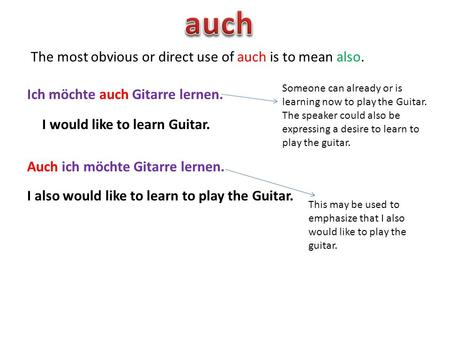 The most obvious or direct use of auch is to mean also. Ich möchte auch Gitarre lernen. Auch ich möchte Gitarre lernen. I would like to learn Guitar. Someone.