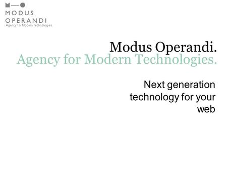 Agency for Modern Technologies. Modus Operandi. Agency for Modern Technologies. Next generation technology for your web.