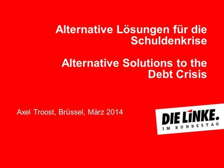 Alternative Lösungen für die Schuldenkrise Alternative Solutions to the Debt Crisis Axel Troost, Brüssel, März 2014.