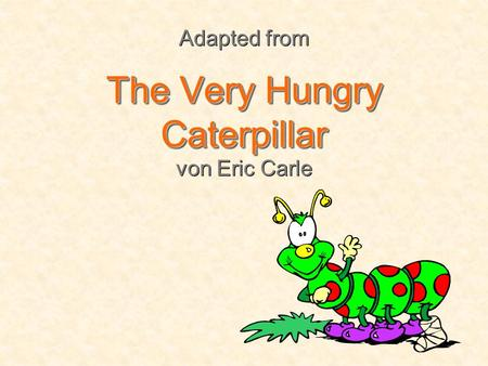 Adapted from The Very Hungry Caterpillar von Eric Carle