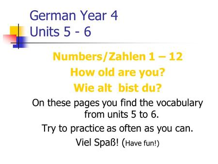 German Year 4 Units 5 - 6 Numbers/Zahlen 1 – 12 How old are you? Wie alt bist du? On these pages you find the vocabulary from units 5 to 6. Try to practice.