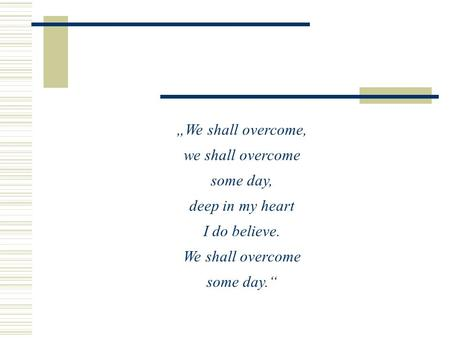"""We shall overcome, we shall overcome some day, deep in my heart"