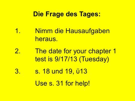 Die Frage des Tages: 1.Nimm die Hausaufgaben heraus. 2.The date for your chapter 1 test is 9/17/13 (Tuesday) 3.s. 18 und 19, ϋ13 Use s. 31 for help!