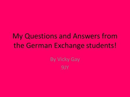 My Questions and Answers from the German Exchange students! By Vicky Gay 9JY.