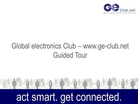 Act smart. get connected. Global electronics Club – www.ge-club.net Guided Tour.