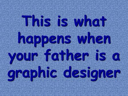 This is what happens when your father is a graphic designer.