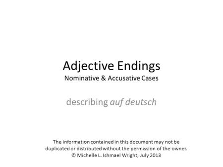 Adjective Endings Nominative & Accusative Cases describing auf deutsch The information contained in this document may not be duplicated or distributed.