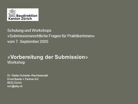 Schulung und Workshops «Submissionsrechtliche Fragen für PraktikerInnen» vom 7. September 2005 «Vorbereitung der Submission» Workshop Dr. Stefan Scherler,